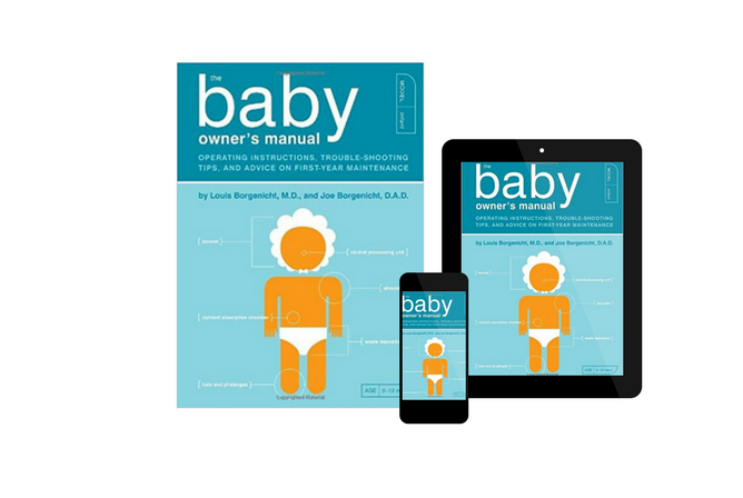 The Baby Owner's Manual Operating Instructions, Trouble-Shooting Tips, and Advice on First-Year Maintenance, by Louis Borgenicht, M.D. and Joe Borgenicht, D.A.D.